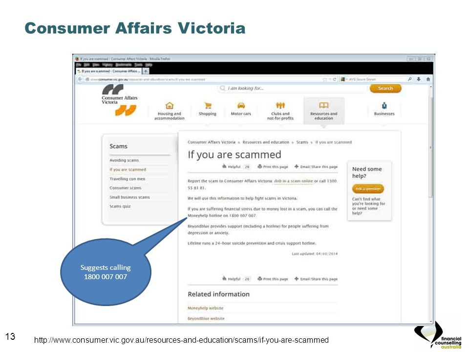 13 Consumer Affairs Victoria 13 Suggests calling 1800 007 007 http://www.consumer.vic.gov.au/resources-and-education/scams/if-you-are-scammed