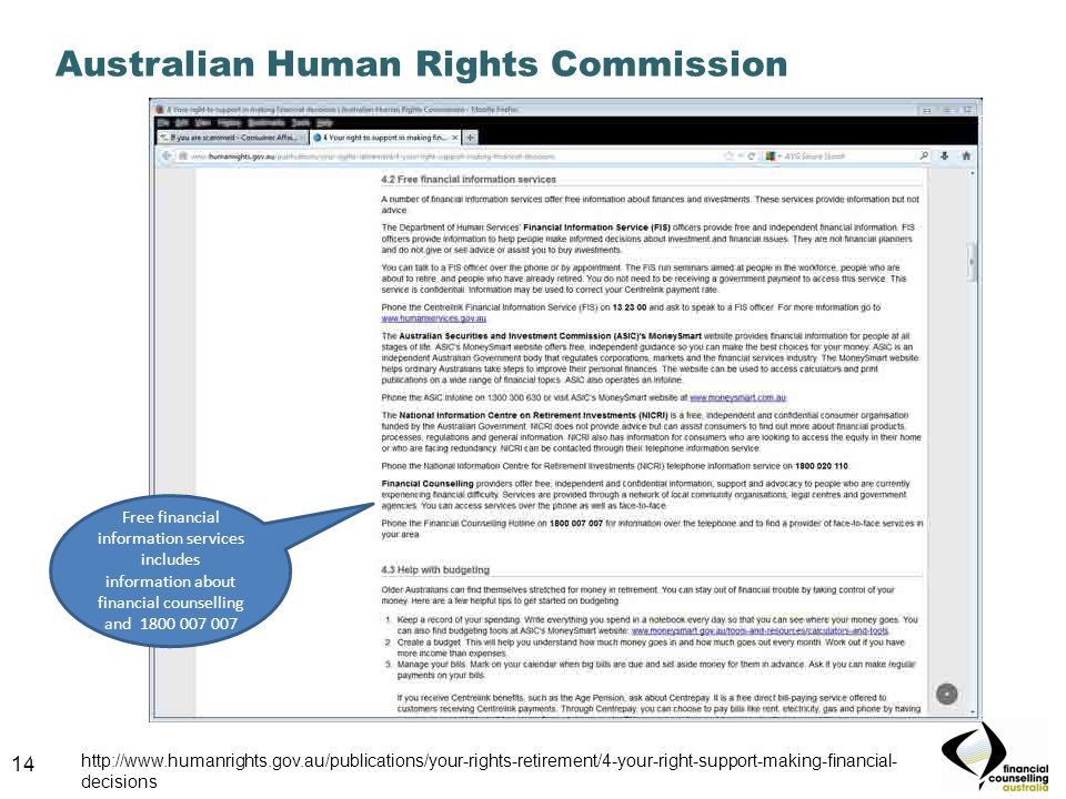 14 Australian Human Rights Commission 14 http://www.humanrights.gov.au/publications/your-rights-retirement/4-your-right-support-making-financial- decisions Free financial information services includes information about financial counselling and 1800 007 007