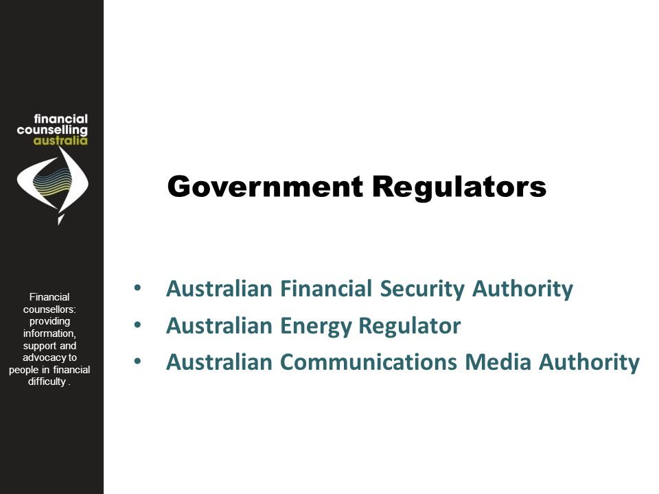 Government Regulators Australian Financial Security Authority Australian Energy Regulator Australian Communications Media Authority Financial Counseling Australia is the peak body for financial counsellors in Australia.