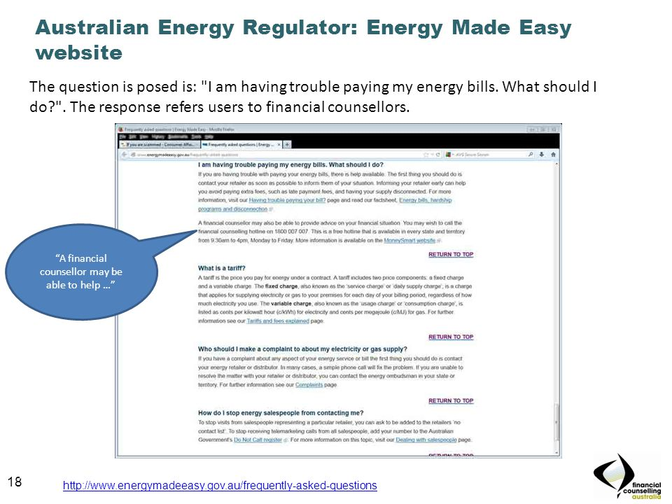 18 Australian Energy Regulator: Energy Made Easy website 18 http://www.energymadeeasy.gov.au/frequently-asked-questions The question is posed is: I am having trouble paying my energy bills.