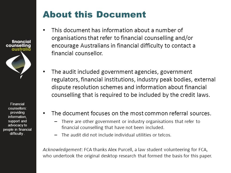 About this Document This document has information about a number of organisations that refer to financial counselling and/or encourage Australians in financial difficulty to contact a financial counsellor.