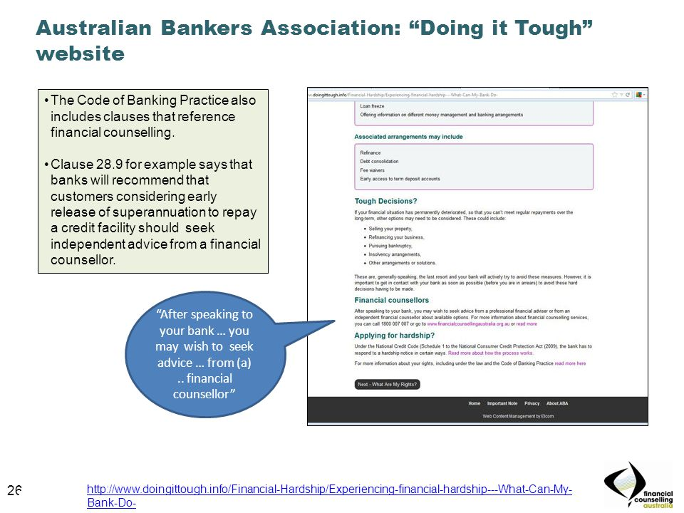 26 Australian Bankers Association: Doing it Tough website 26 http://www.doingittough.info/Financial-Hardship/Experiencing-financial-hardship---What-Can-My- Bank-Do- After speaking to your bank … you may wish to seek advice … from (a)..