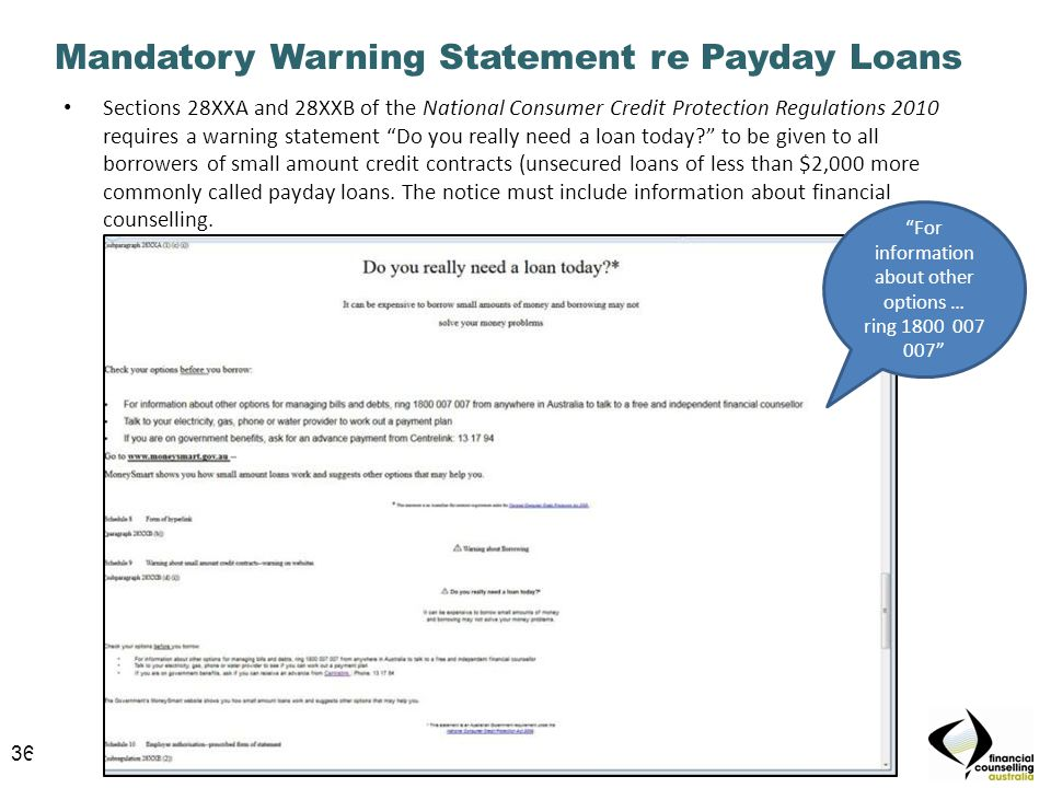 36 Mandatory Warning Statement re Payday Loans Sections 28XXA and 28XXB of the National Consumer Credit Protection Regulations 2010 requires a warning statement Do you really need a loan today to be given to all borrowers of small amount credit contracts (unsecured loans of less than $2,000 more commonly called payday loans.