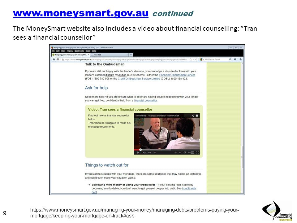 9 www.moneysmart.gov.auwww.moneysmart.gov.au continued The MoneySmart website also includes a video about financial counselling: Tran sees a financial counsellor 9 https://www.moneysmart.gov.au/managing-your-money/managing-debts/problems-paying-your- mortgage/keeping-your-mortgage-on-track#ask