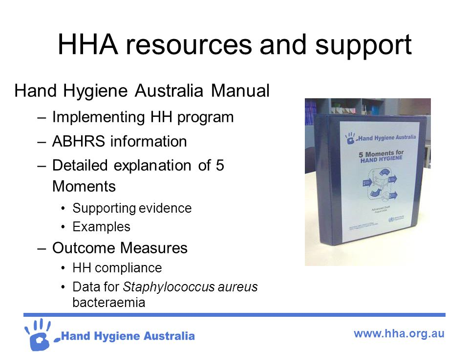 www.hha.org.au HHA resources and support Hand Hygiene Australia Manual –Implementing HH program –ABHRS information –Detailed explanation of 5 Moments Supporting evidence Examples –Outcome Measures HH compliance Data for Staphylococcus aureus bacteraemia