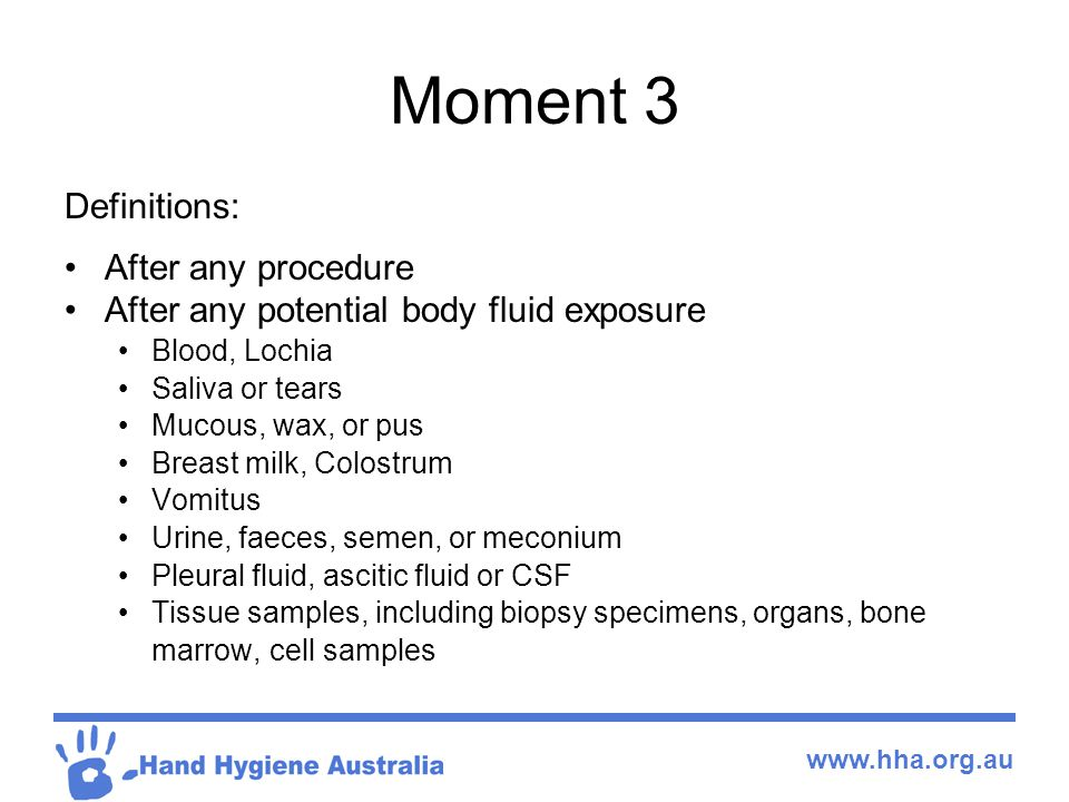www.hha.org.au Moment 3 Definitions: After any procedure After any potential body fluid exposure Blood, Lochia Saliva or tears Mucous, wax, or pus Breast milk, Colostrum Vomitus Urine, faeces, semen, or meconium Pleural fluid, ascitic fluid or CSF Tissue samples, including biopsy specimens, organs, bone marrow, cell samples