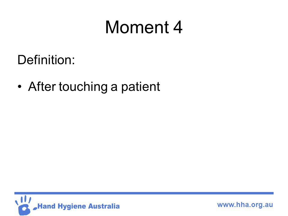 www.hha.org.au Moment 4 Definition: After touching a patient