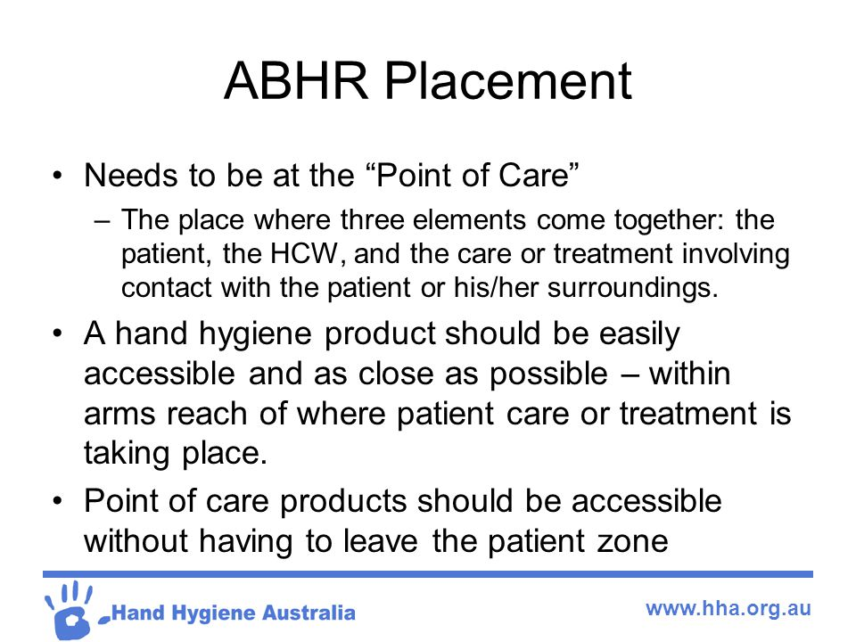 www.hha.org.au ABHR Placement Needs to be at the Point of Care –The place where three elements come together: the patient, the HCW, and the care or treatment involving contact with the patient or his/her surroundings.