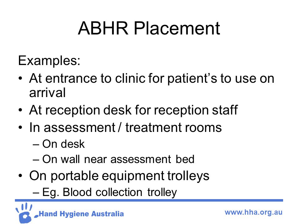 www.hha.org.au ABHR Placement Examples: At entrance to clinic for patient's to use on arrival At reception desk for reception staff In assessment / treatment rooms –On desk –On wall near assessment bed On portable equipment trolleys –Eg.