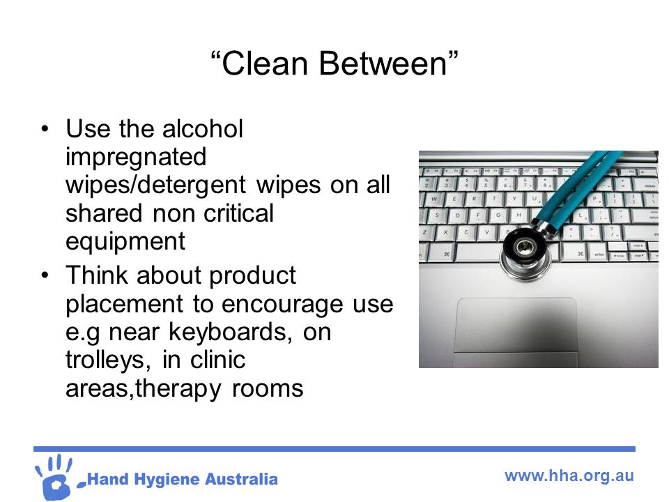 www.hha.org.au Clean Between Use the alcohol impregnated wipes/detergent wipes on all shared non critical equipment Think about product placement to encourage use e.g near keyboards, on trolleys, in clinic areas,therapy rooms