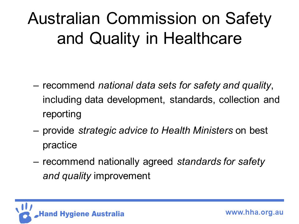 www.hha.org.au Australian Commission on Safety and Quality in Healthcare –recommend national data sets for safety and quality, including data development, standards, collection and reporting –provide strategic advice to Health Ministers on best practice –recommend nationally agreed standards for safety and quality improvement