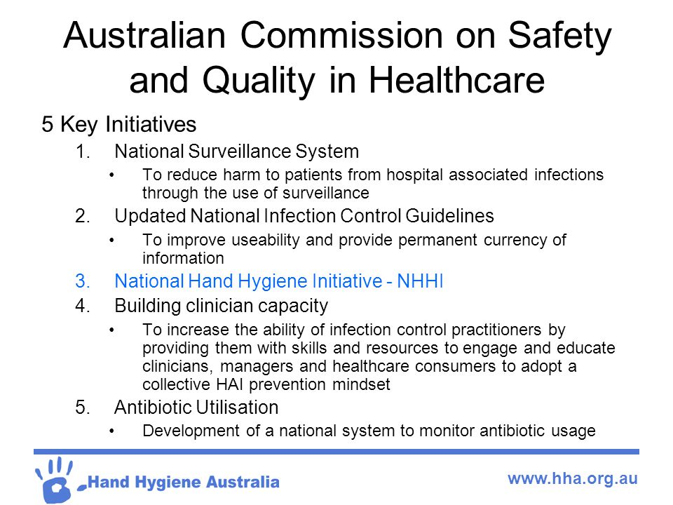 www.hha.org.au Australian Commission on Safety and Quality in Healthcare 5 Key Initiatives 1.National Surveillance System To reduce harm to patients from hospital associated infections through the use of surveillance 2.Updated National Infection Control Guidelines To improve useability and provide permanent currency of information 3.National Hand Hygiene Initiative - NHHI 4.Building clinician capacity To increase the ability of infection control practitioners by providing them with skills and resources to engage and educate clinicians, managers and healthcare consumers to adopt a collective HAI prevention mindset 5.Antibiotic Utilisation Development of a national system to monitor antibiotic usage