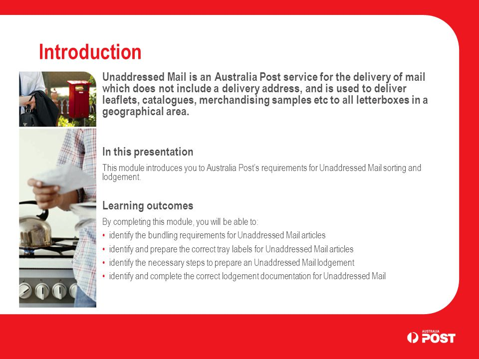 Introduction Unaddressed Mail is an Australia Post service for the delivery of mail which does not include a delivery address, and is used to deliver leaflets, catalogues, merchandising samples etc to all letterboxes in a geographical area.
