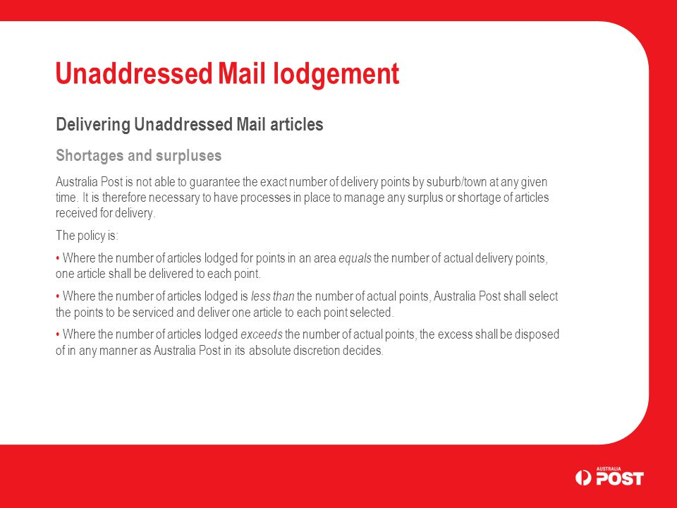 Unaddressed Mail lodgement Delivering Unaddressed Mail articles Shortages and surpluses Australia Post is not able to guarantee the exact number of delivery points by suburb/town at any given time.