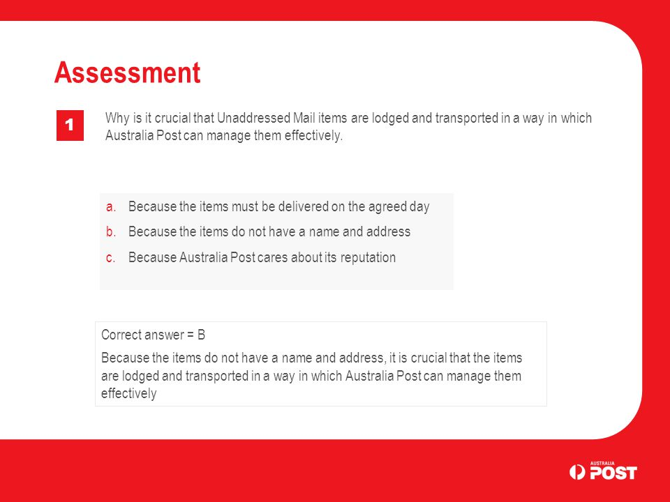a.Because the items must be delivered on the agreed day b.Because the items do not have a name and address c.Because Australia Post cares about its reputation Assessment 1 Correct answer = B Because the items do not have a name and address, it is crucial that the items are lodged and transported in a way in which Australia Post can manage them effectively Why is it crucial that Unaddressed Mail items are lodged and transported in a way in which Australia Post can manage them effectively.
