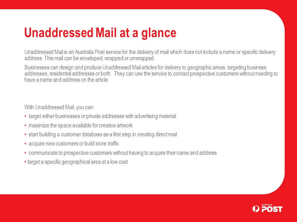 Unaddressed Mail at a glance Unaddressed Mail is an Australia Post service for the delivery of mail which does not include a name or specific delivery