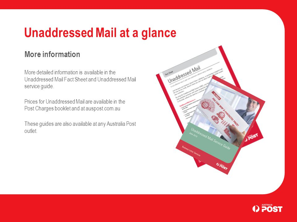 Unaddressed Mail at a glance More information More detailed information is available in the Unaddressed Mail Fact Sheet and Unaddressed Mail service guide.