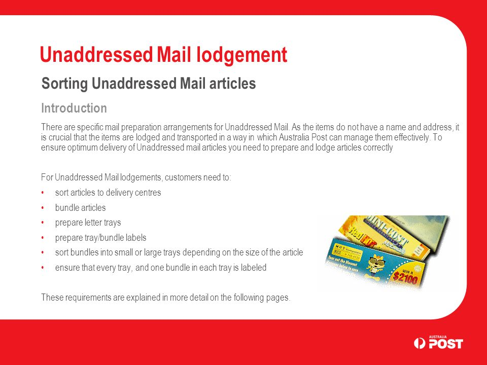 Unaddressed Mail lodgement Sorting Unaddressed Mail articles Introduction There are specific mail preparation arrangements for Unaddressed Mail.