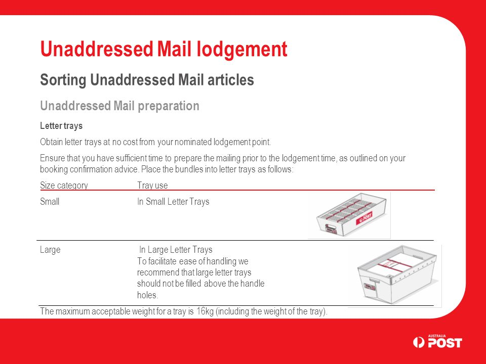 Unaddressed Mail lodgement Sorting Unaddressed Mail articles Unaddressed Mail preparation Letter trays Obtain letter trays at no cost from your nominated lodgement point.