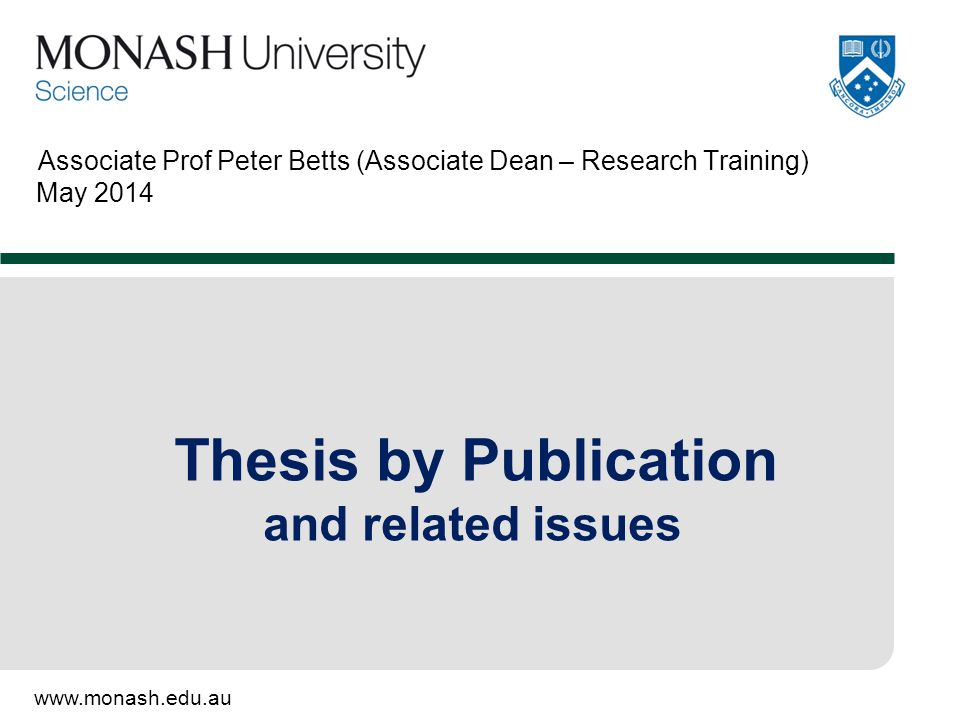 www.monash.edu.au Associate Prof Peter Betts (Associate Dean – Research Training) May 2014 Thesis by Publication and related issues
