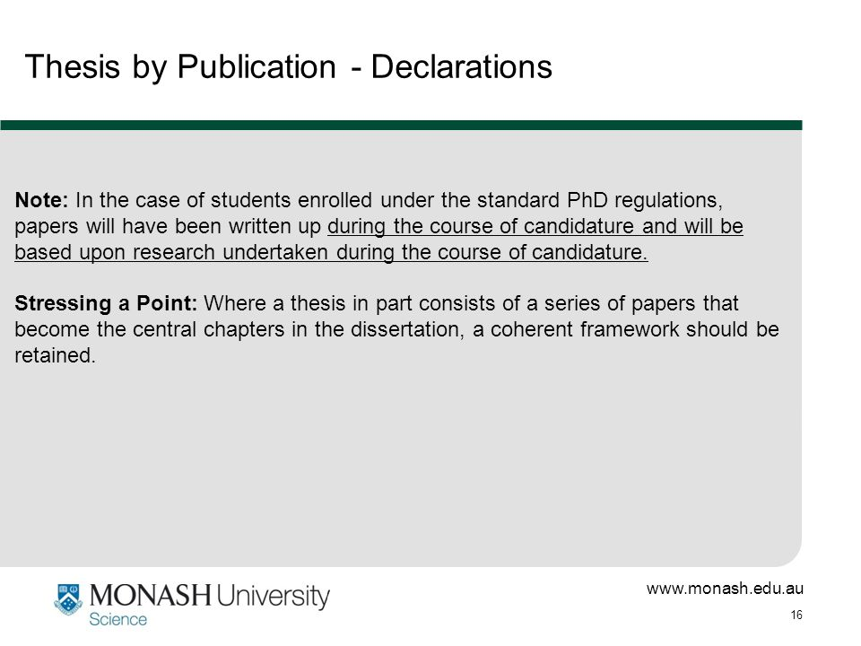 www.monash.edu.au 16 Thesis by Publication - Declarations Note: In the case of students enrolled under the standard PhD regulations, papers will have been written up during the course of candidature and will be based upon research undertaken during the course of candidature.