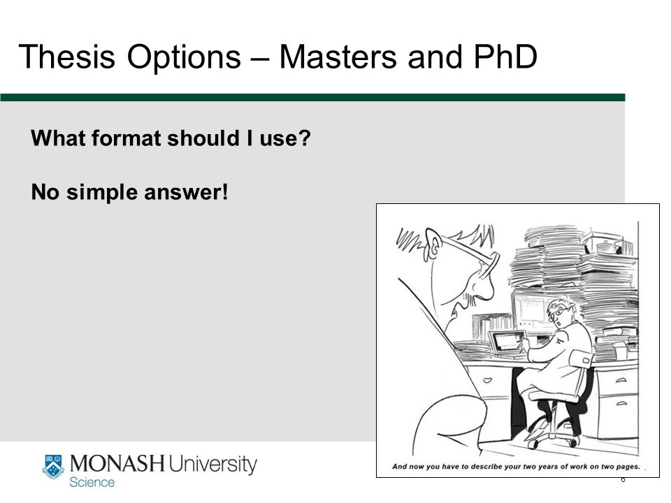 www.monash.edu.au 6 Thesis Options – Masters and PhD What format should I use? No simple answer!