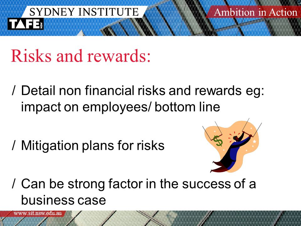 Ambition in Action www.sit.nsw.edu.au Risks and rewards: /Detail non financial risks and rewards eg: impact on employees/ bottom line /Mitigation plans for risks /Can be strong factor in the success of a business case