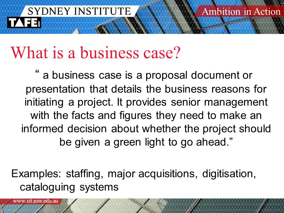 "Ambition in Action www.sit.nsw.edu.au What is a business case? "" a business case is a proposal document or presentation that details the business reas"