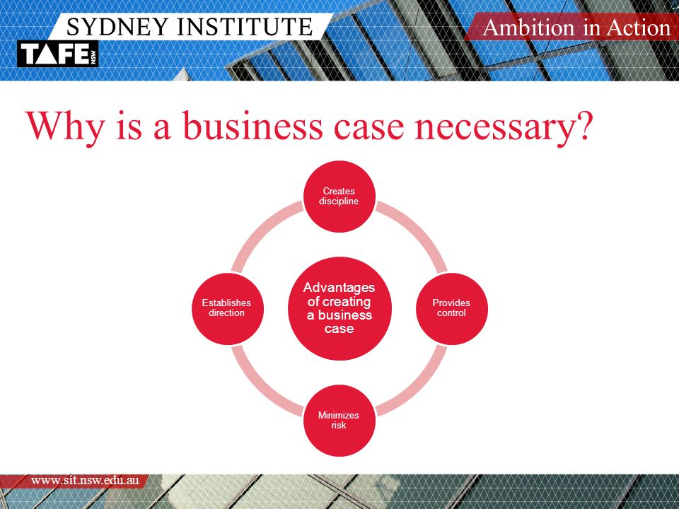 Ambition in Action www.sit.nsw.edu.au Why is a business case necessary? Advantages of creating a business case Creates discipline Provides control Min