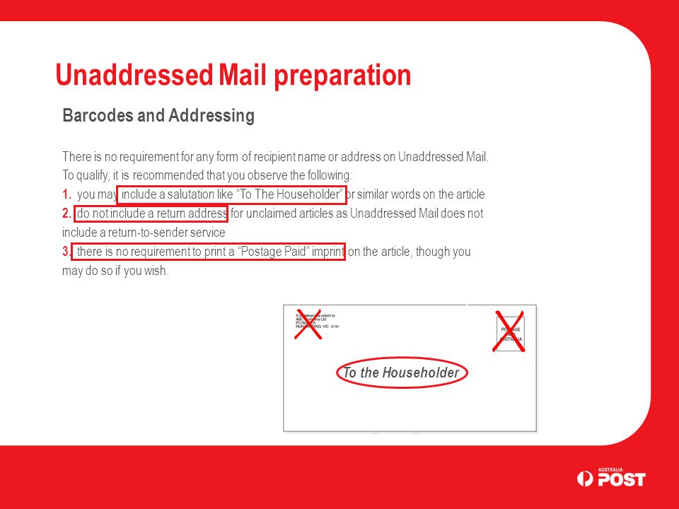 Unaddressed Mail preparation Barcodes and Addressing There is no requirement for any form of recipient name or address on Unaddressed Mail. To qualify