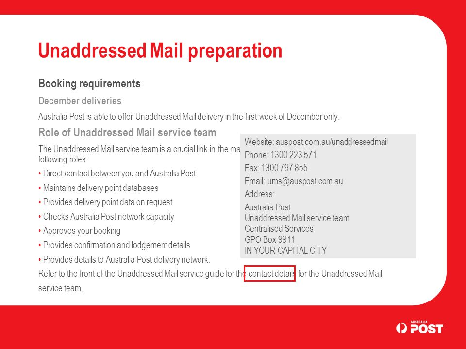 Unaddressed Mail preparation Booking requirements December deliveries Australia Post is able to offer Unaddressed Mail delivery in the first week of D