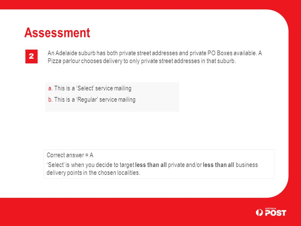 a. This is a 'Select' service mailing b. This is a 'Regular' service mailing Assessment 2 Correct answer = A 'Select' is when you decide to target les