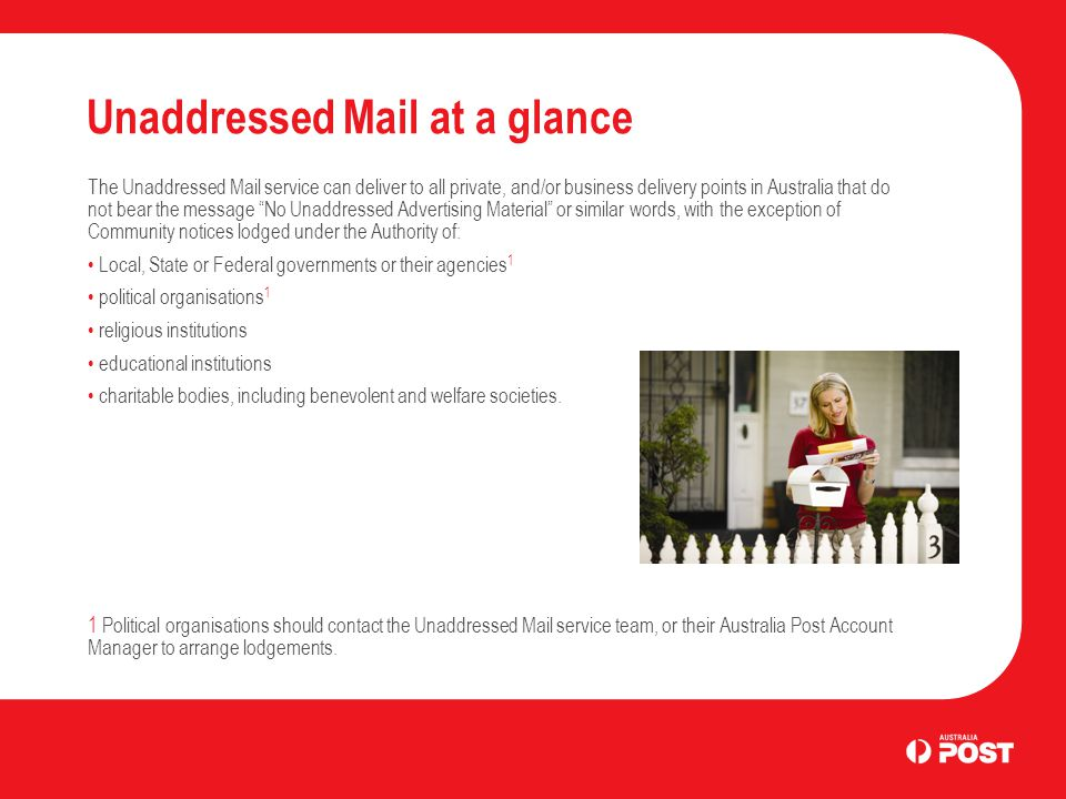 Unaddressed Mail at a glance The Unaddressed Mail service can deliver to all private, and/or business delivery points in Australia that do not bear th