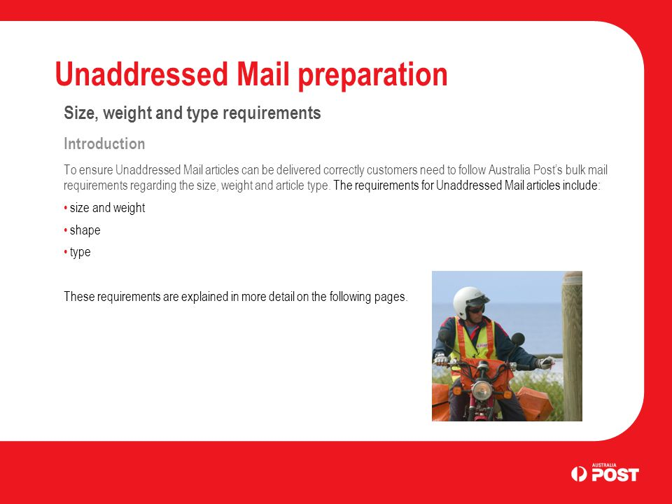 Unaddressed Mail preparation Size, weight and type requirements Introduction To ensure Unaddressed Mail articles can be delivered correctly customers