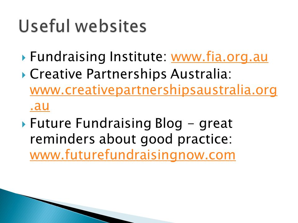  Fundraising Institute: www.fia.org.auwww.fia.org.au  Creative Partnerships Australia: www.creativepartnershipsaustralia.org.au www.creativepartnershipsaustralia.org.au  Future Fundraising Blog - great reminders about good practice: www.futurefundraisingnow.com www.futurefundraisingnow.com
