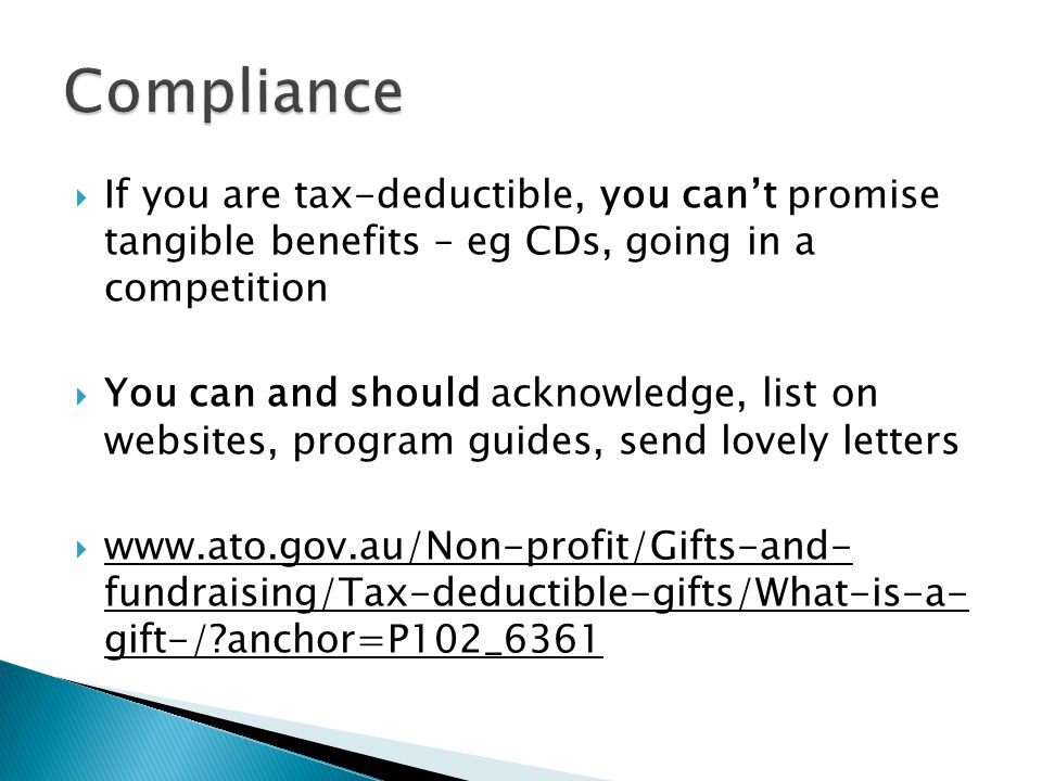  If you are tax-deductible, you can't promise tangible benefits – eg CDs, going in a competition  You can and should acknowledge, list on websites, program guides, send lovely letters  www.ato.gov.au/Non-profit/Gifts-and- fundraising/Tax-deductible-gifts/What-is-a- gift-/ anchor=P102_6361