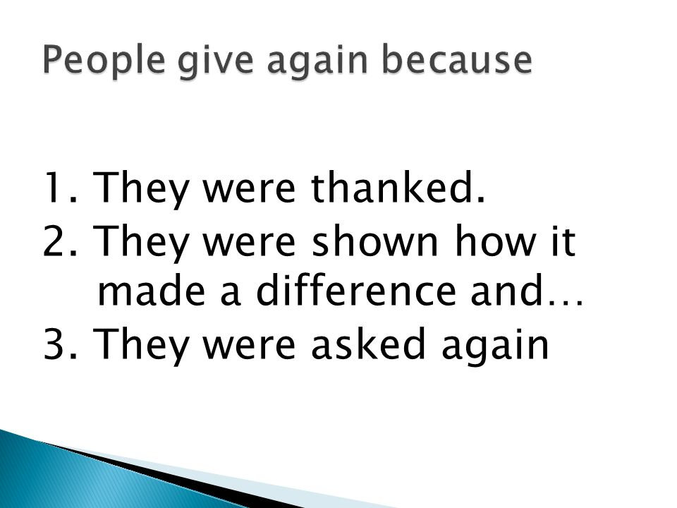 1. They were thanked. 2. They were shown how it made a difference and… 3. They were asked again