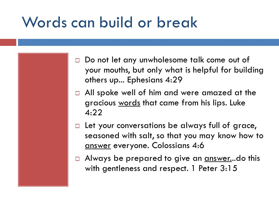 Words can build or break  Do not let any unwholesome talk come out of your mouths, but only what is helpful for building others up...
