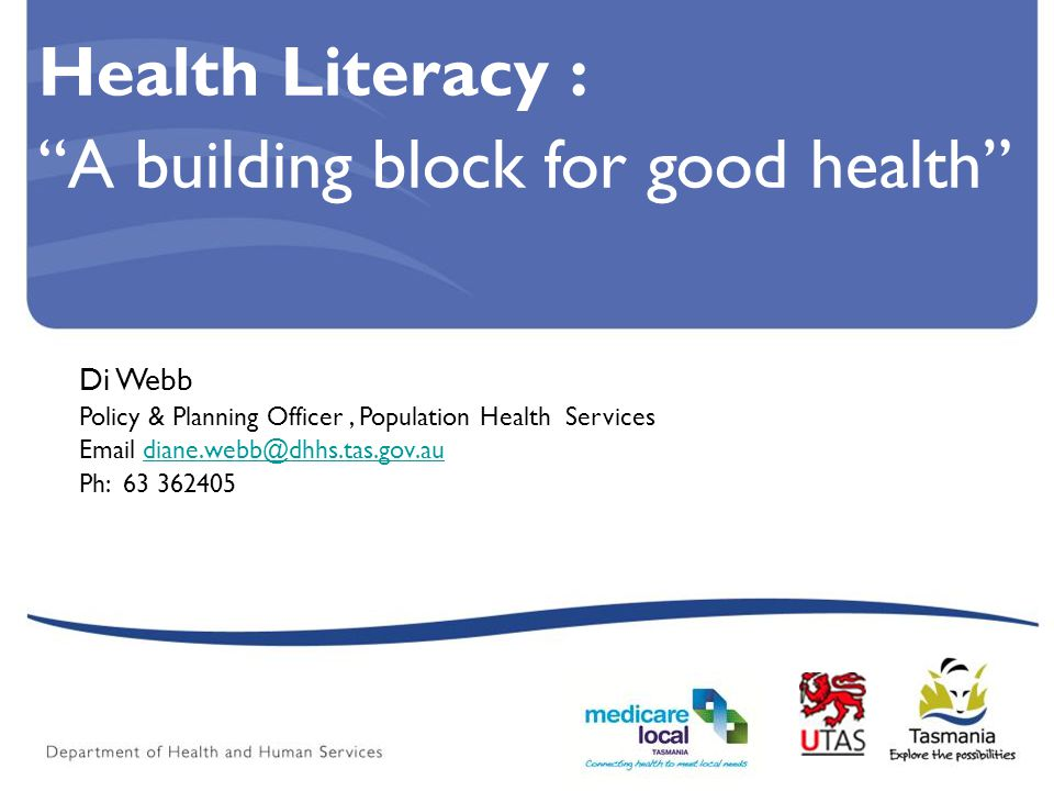 Health Literacy : A building block for good health Di Webb Policy & Planning Officer, Population Health Services Email diane.webb@dhhs.tas.gov.audiane.webb@dhhs.tas.gov.au Ph: 63 362405
