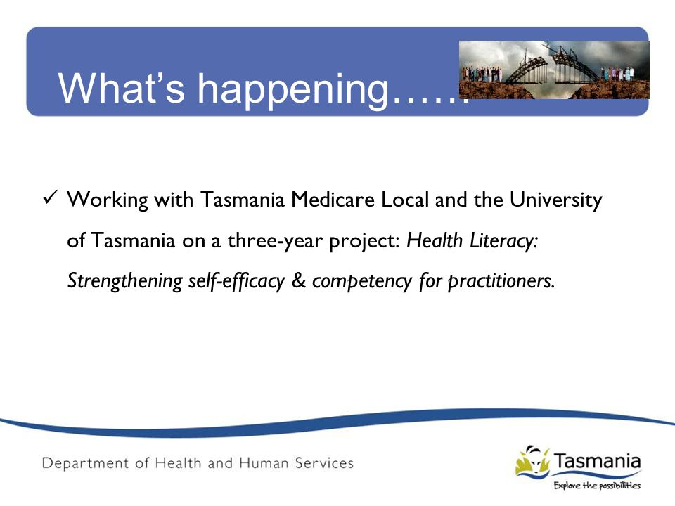 What's happening…… Working with Tasmania Medicare Local and the University of Tasmania on a three-year project: Health Literacy: Strengthening self-ef