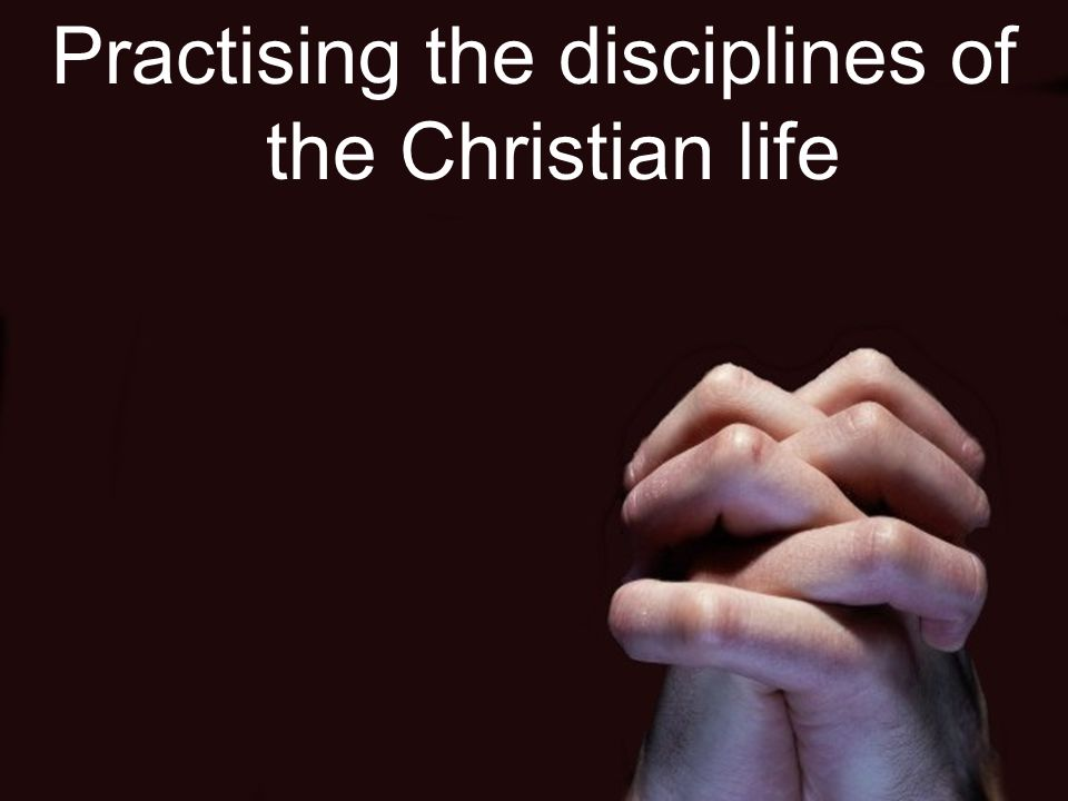 Practising the disciplines of the Christian life