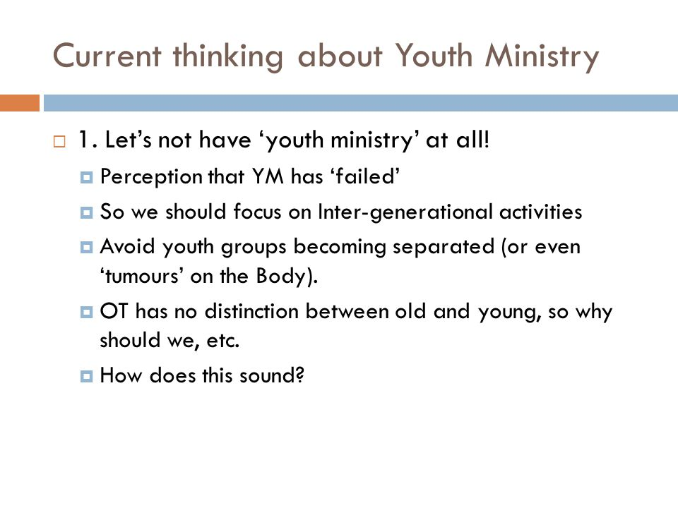 Current thinking about Youth Ministry  1. Let's not have 'youth ministry' at all!  Perception that YM has 'failed'  So we should focus on Inter-gen