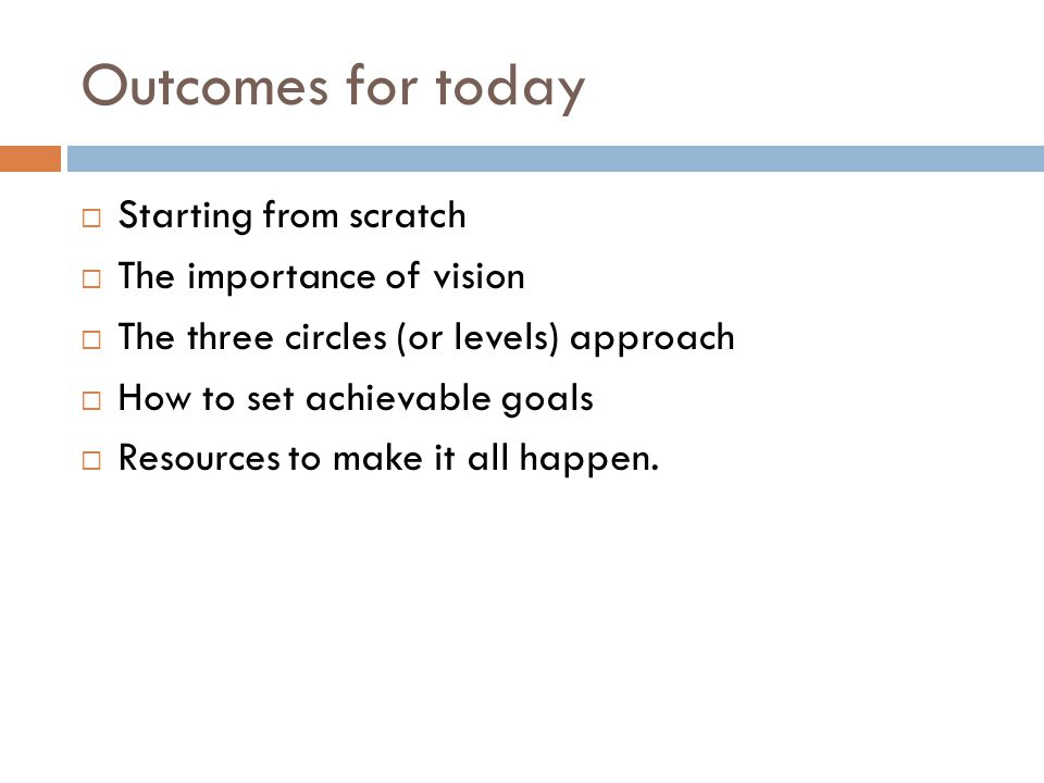 Outcomes for today  Starting from scratch  The importance of vision  The three circles (or levels) approach  How to set achievable goals  Resourc