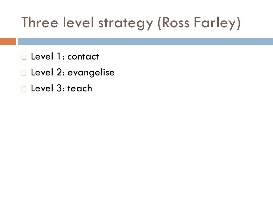 Three level strategy (Ross Farley)  Level 1: contact  Level 2: evangelise  Level 3: teach