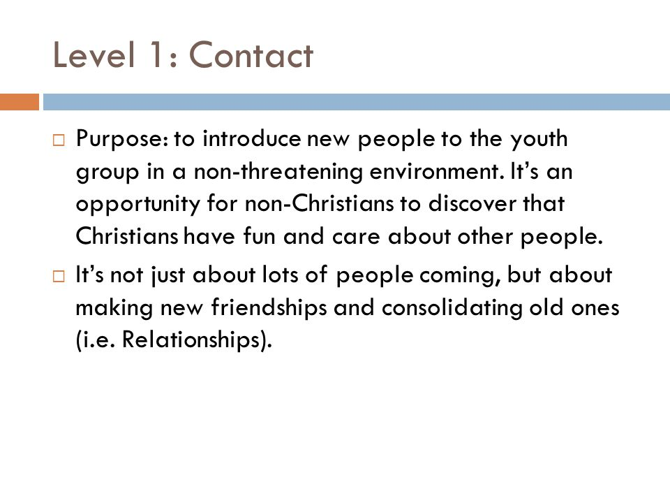 Level 1: Contact  Purpose: to introduce new people to the youth group in a non-threatening environment. It's an opportunity for non-Christians to dis