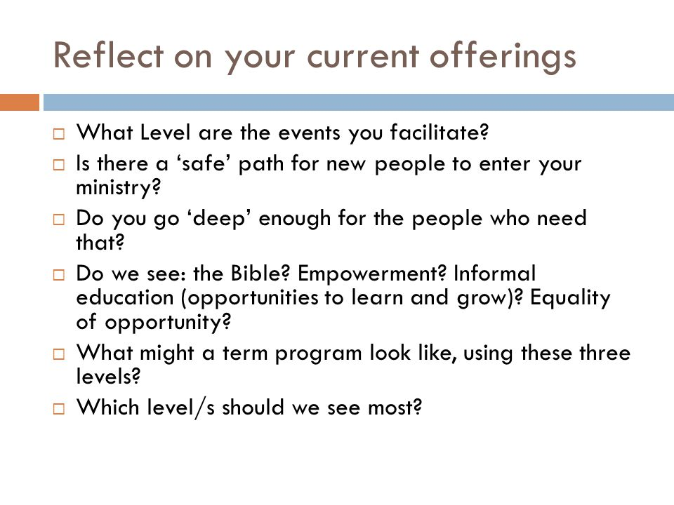 Reflect on your current offerings  What Level are the events you facilitate?  Is there a 'safe' path for new people to enter your ministry?  Do you
