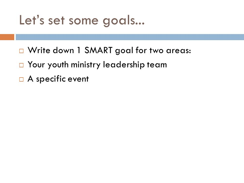 Let's set some goals...  Write down 1 SMART goal for two areas:  Your youth ministry leadership team  A specific event