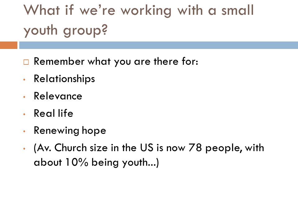 What if we're working with a small youth group?  Remember what you are there for: Relationships Relevance Real life Renewing hope (Av. Church size in
