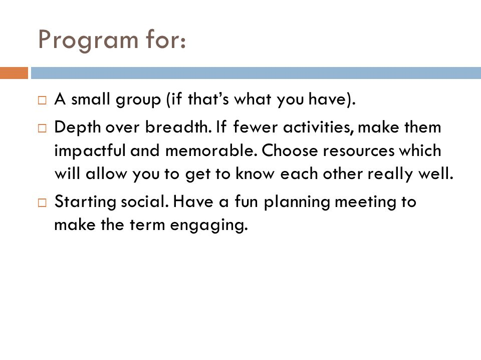 Program for:  A small group (if that's what you have).  Depth over breadth. If fewer activities, make them impactful and memorable. Choose resources