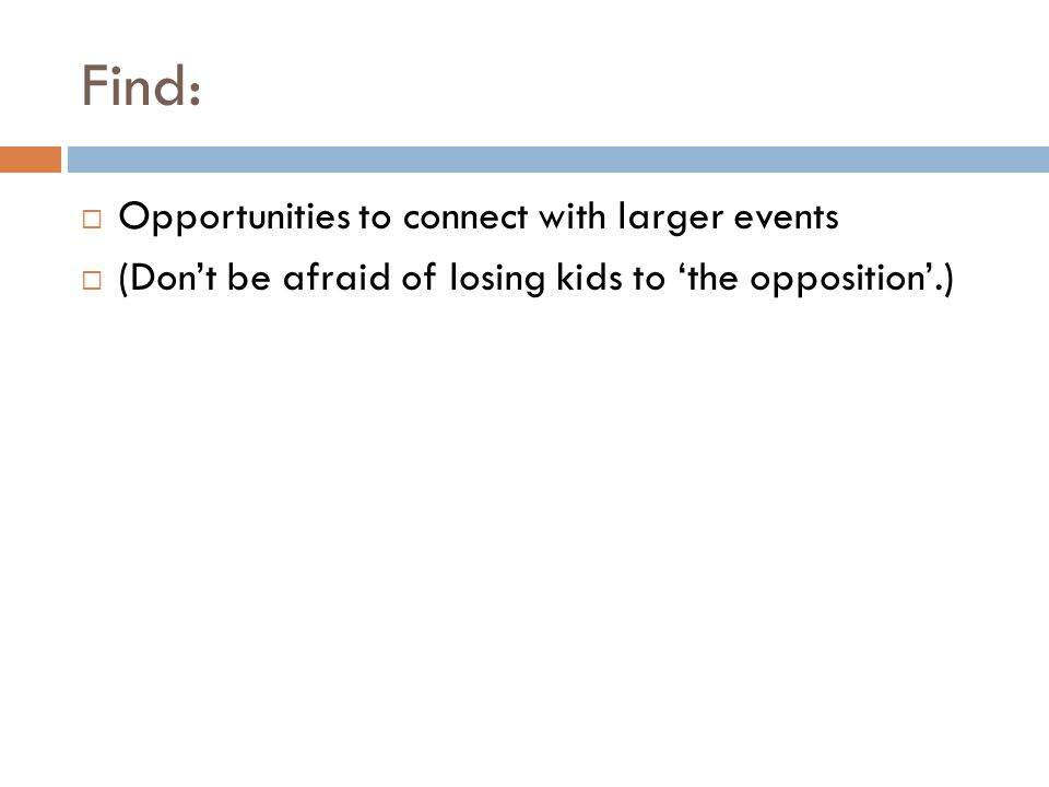 Find:  Opportunities to connect with larger events  (Don't be afraid of losing kids to 'the opposition'.)